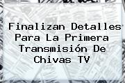 Finalizan Detalles Para La Primera Transmisión De <b>Chivas TV</b>