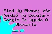 Find my phone. Find my phone: ¿Se perdió tu celular? Google te ayuda a ubicarlo, Enlaces, Imágenes, Videos y Tweets