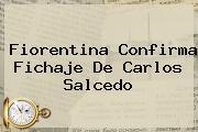 Fiorentina Confirma Fichaje De <b>Carlos Salcedo</b>