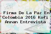 <b>Firma De La Paz En Colombia</b> 2016 Kofi Annan Entrevista