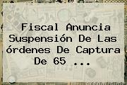 Fiscal Anuncia Suspensión De Las órdenes De Captura De 65 ...