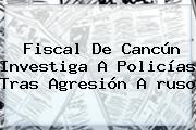 Fiscal De <b>Cancún</b> Investiga A Policías Tras Agresión A <b>ruso</b>