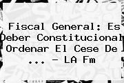 Fiscal General: Es Deber Constitucional Ordenar El Cese De <b>...</b> - <b>LA Fm</b>
