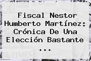 Fiscal <b>Nestor Humberto Martínez</b>: Crónica De Una Elección Bastante ...