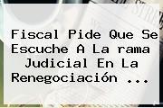 Fiscal Pide Que Se Escuche A La <b>rama Judicial</b> En La Renegociación ...