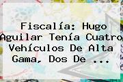 Fiscalía: <b>Hugo Aguilar</b> Tenía Cuatro Vehículos De Alta Gama, Dos De ...
