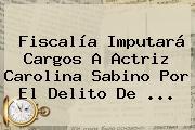 Fiscalía Imputará Cargos A Actriz <b>Carolina Sabino</b> Por El Delito De <b>...</b>