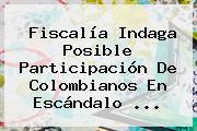 Fiscalía Indaga Posible Participación De Colombianos En Escándalo <b>...</b>