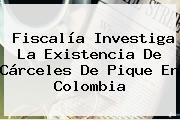 Fiscalía Investiga La Existencia De Cárceles De Pique En Colombia