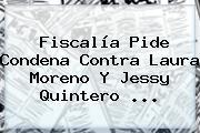 Fiscalía Pide Condena Contra <b>Laura Moreno</b> Y Jessy Quintero ...