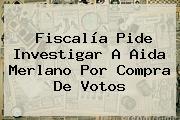 Fiscalía Pide Investigar A <b>Aida Merlano</b> Por Compra De Votos
