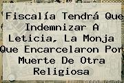 Fiscalía Tendrá Que Indemnizar A Leticia, La Monja Que Encarcelaron Por Muerte De Otra Religiosa