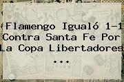 Flamengo Igualó 1-1 Contra Santa Fe Por La <b>Copa Libertadores</b> ...