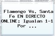 Flamengo Vs. Santa Fe EN DIRECTO ONLINE: Igualan 1-1 Por ...