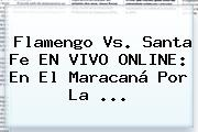 Flamengo Vs. Santa Fe EN VIVO ONLINE: En El Maracaná Por La ...