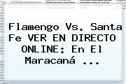 Flamengo Vs. Santa Fe VER EN DIRECTO ONLINE: En El Maracaná ...