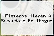 <b>Fleteros Hieren A Sacerdote En Ibague</b>