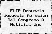 FLIP Denuncia Supuesta Agresión Del Congreso A <b>Noticias Uno</b>