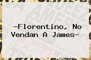 ?Florentino, No Vendan A <b>James</b>?