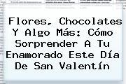 Flores, Chocolates Y Algo Más: Cómo Sorprender A Tu Enamorado Este <b>Día De San Valentín</b>