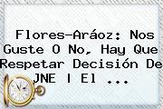 <b>Flores</b>-Aráoz: Nos Guste O No, Hay Que Respetar Decisión De JNE | El <b>...</b>