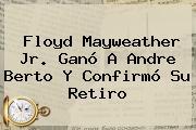 Floyd <b>Mayweather</b> Jr. Ganó A Andre Berto Y Confirmó Su Retiro