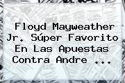 Floyd <b>Mayweather</b> Jr. Súper Favorito En Las Apuestas Contra Andre <b>...</b>