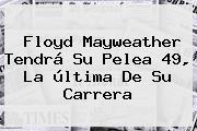 Floyd <b>Mayweather</b> Tendrá Su Pelea 49, La última De Su Carrera