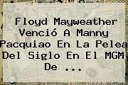Floyd <b>Mayweather</b> Venció A Manny <b>Pacquiao</b> En La Pelea Del Siglo En El MGM De <b>...</b>