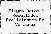 Fluyen Actas Y Resultados Preliminares En <b>Veracruz</b>