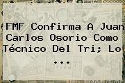 FMF Confirma A <b>Juan Carlos Osorio</b> Como Técnico Del Tri; Lo <b>...</b>