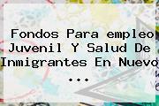Fondos Para <b>empleo</b> Juvenil Y Salud De Inmigrantes En Nuevo <b>...</b>