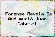 Forense Revela De Qué <b>murió Juan Gabriel</b>