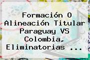 Formación O Alineación Titular Paraguay <b>VS Colombia</b>, Eliminatorias ...