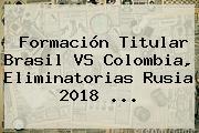 Formación Titular <b>Brasil</b> VS <b>Colombia</b>, <b>Eliminatorias</b> Rusia 2018 ...