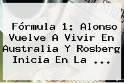 <b>Fórmula 1</b>: Alonso Vuelve A Vivir En Australia Y Rosberg Inicia En La <b>...</b>