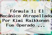 <b>Fórmula 1</b>: El Mecánico Atropellado Por Kimi Raikkonen Fue Operado ...