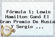 <b>Fórmula 1</b>: Lewis Hamilton Ganó El Gran Premio De Rusia Y Sergio <b>...</b>