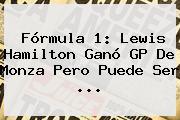 <b>Fórmula 1</b>: Lewis Hamilton Ganó GP De Monza Pero Puede Ser <b>...</b>