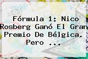 <b>Fórmula 1</b>: Nico Rosberg Ganó El Gran Premio De Bélgica, Pero ...