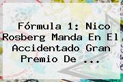 <b>Fórmula 1</b>: Nico Rosberg Manda En El Accidentado Gran Premio De <b>...</b>