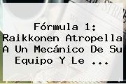 <b>Fórmula 1</b>: Raikkonen Atropella A Un Mecánico De Su Equipo Y Le ...