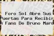 <b>Foro Sol</b> Abre Sus Puertas Para Recibir A Fans De Bruno Mars