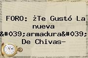 FORO: ¿Te Gustó La <b>nueva</b> &#039;armadura&#039; De <b>Chivas</b>?