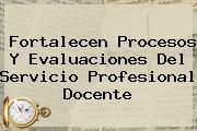 Fortalecen Procesos Y Evaluaciones Del <b>Servicio Profesional Docente</b>