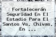 Fortalecerán Seguridad En El Estadio Para El <b>Santos Vs. Chivas</b>. En <b>...</b>
