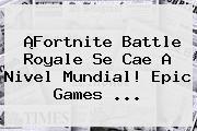 ¡Fortnite Battle Royale Se Cae A Nivel Mundial! <b>Epic Games</b> ...