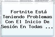 Fortnite Está Teniendo Problemas Con El Inicio De Sesión En Todas ...