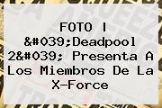 FOTO | '<b>Deadpool</b> 2' Presenta A Los Miembros De La X-Force