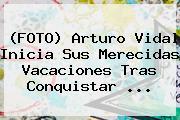 (FOTO) <b>Arturo Vidal</b> Inicia Sus Merecidas Vacaciones Tras Conquistar ...